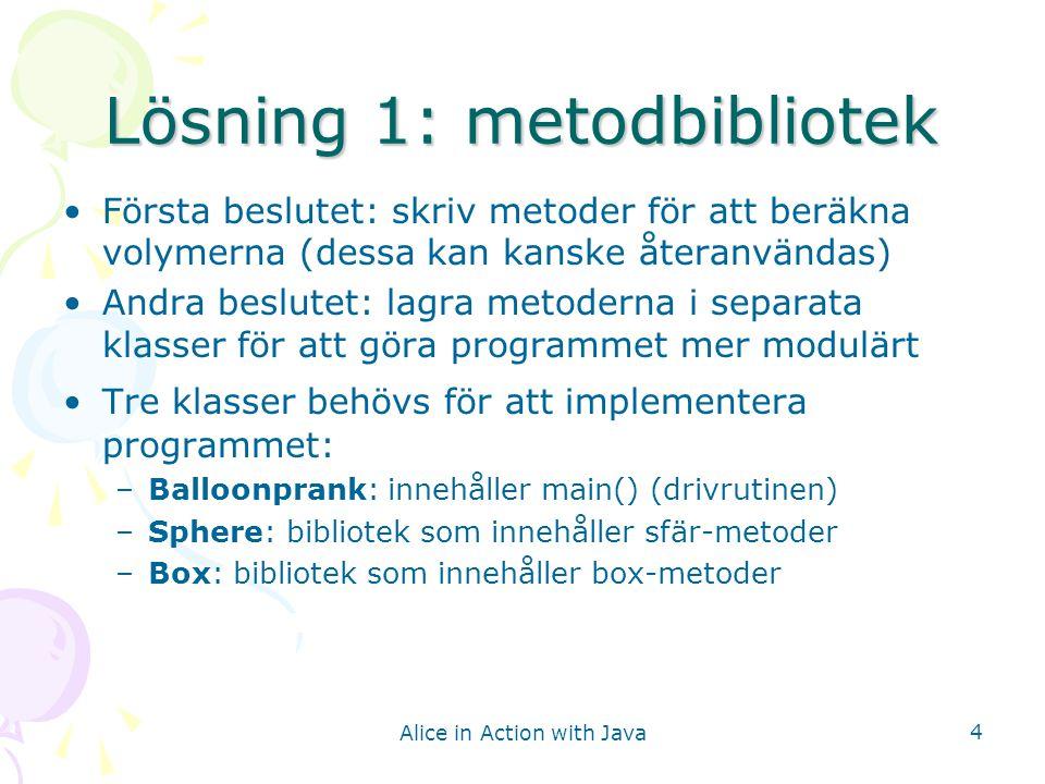 Alice in Action with Java 5 Lösning 2: Objekt-orienterat Denna lösning fungerar, men använder inte den fulla kapaciteten hos en klass… –Metoderna används oberoende av objekt –Ex.