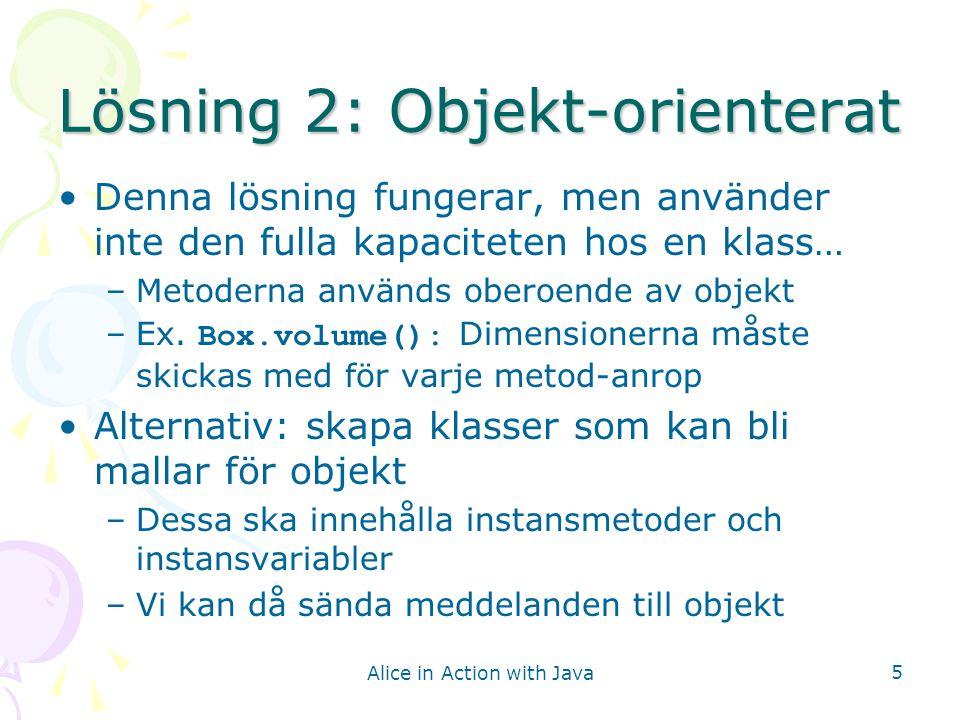 Alice in Action with Java 6 Box-klassen Vi gör om Box-klassen så att vi kan skapa Box-objekt Vi skickar bara dimensionerna en gång, när vi skapar objektet För detta måste vi: –Skapa instansvariabler för längd, bredd, höjd –Skapa en konstruktor för ett Box-objekt –Skapa en instansmetod för att beräkna volymen –Skapa sk.