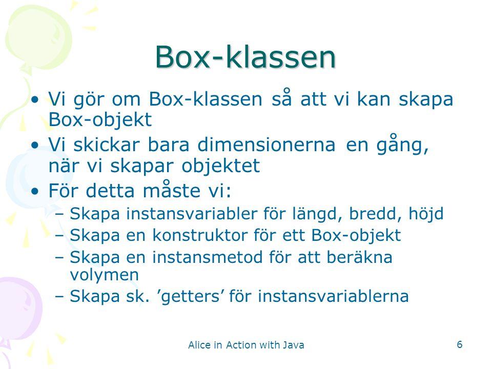 Alice in Action with Java 6 Box-klassen Vi gör om Box-klassen så att vi kan skapa Box-objekt Vi skickar bara dimensionerna en gång, när vi skapar obje