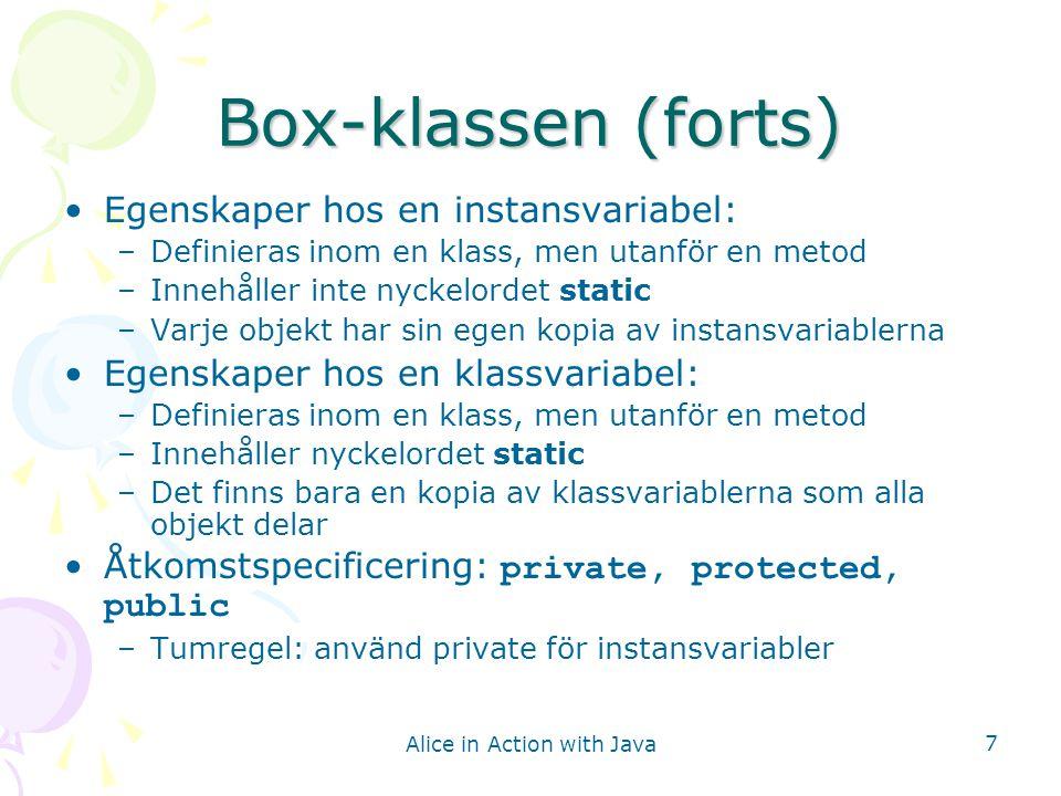 Alice in Action with Java 8 Konstruktorer (constructors) Skapar objektet, initierar instansvariabler med de värden anroparen anger, skickar tillbaka en referens till objektet Ex: Box box1 = new Box(3, 4, 2.5); Namnet på en konstruktor är alltid samma som namnet på klassen En konstruktor har ingen returtyp (inte ens void)