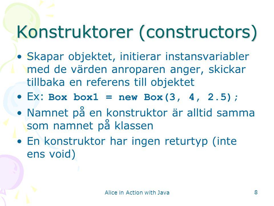Alice in Action with Java 9 Box-metoder Instansmetod –Ett meddelande som sänds till en instans av en klass –Innehåller inte nyckelordet static Ex anrop: –double box1Vol = box1.volume() Accessor method (getter) –Instansmetod som returnerar värdet av en instansvariabel