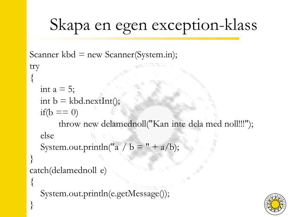 Skapa en egen exception-klass Scanner kbd = new Scanner(System.in); try { int a = 5; int b = kbd.nextInt(); if(b == 0) throw new delamednoll( Kan inte dela med noll!!! ); else System.out.println( a / b = + a/b); } catch(delamednoll e) { System.out.println(e.getMessage()); }