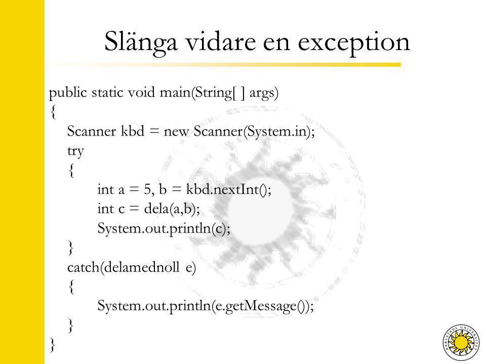 Slänga vidare en exception public static int dela(int a, int b) throws delamednoll { if(b == 0) throw new delamednoll( Inte bra! ); return a/b; }