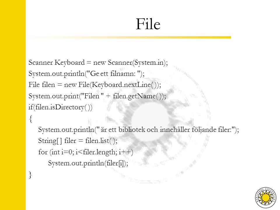 Scanner Keyboard = new Scanner(System.in); System.out.println( Ge ett filnamn: ); File filen = new File(Keyboard.nextLine( )); System.out.print( Filen + filen.getName( )); if(filen.isDirectory( )) { System.out.println( är ett bibliotek och innehåller följande filer: ); String[ ] filer = filen.list( ); for (int i=0; i<filer.length; i++) System.out.println(filer[i]); }