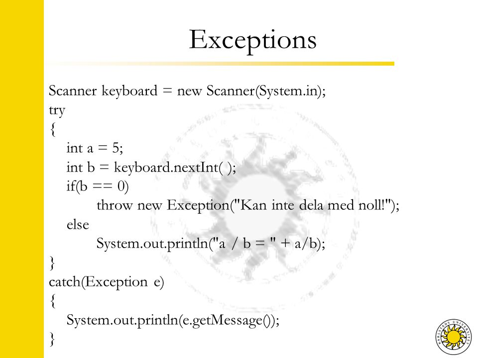 Exceptions Scanner keyboard = new Scanner(System.in); try { int a = 5; int b = keyboard.nextInt( ); if(b == 0) throw new Exception(