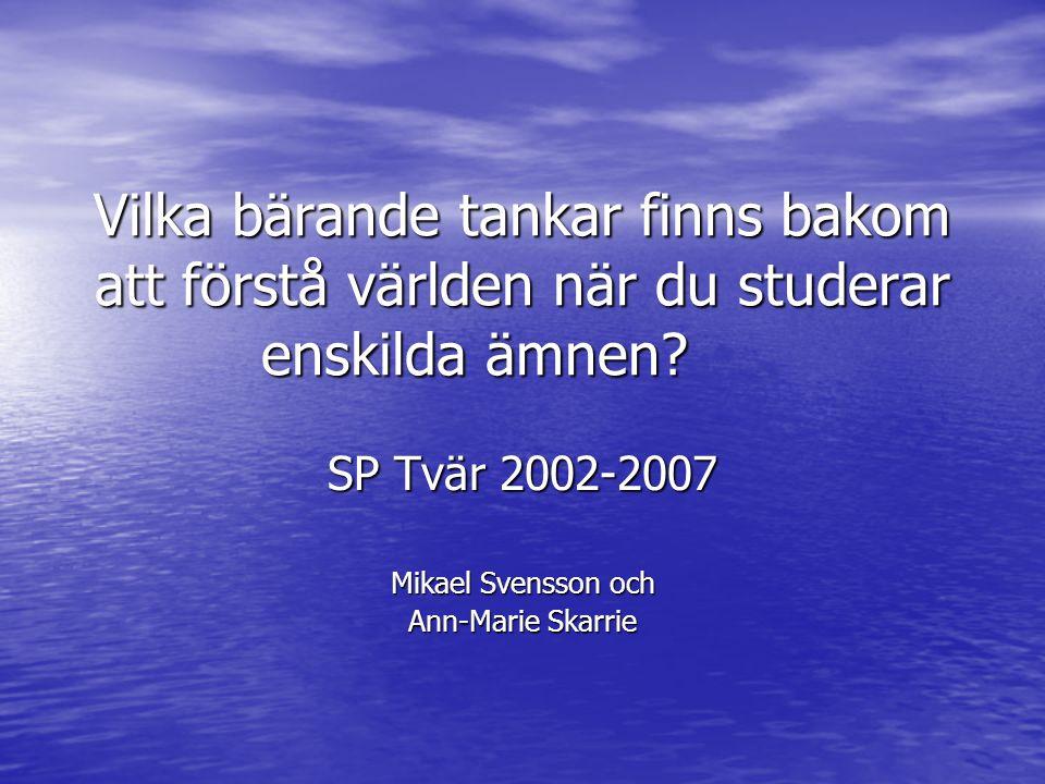 Vilka bärande tankar finns bakom att förstå världen när du studerar enskilda ämnen? SP Tvär 2002-2007 Mikael Svensson och Ann-Marie Skarrie