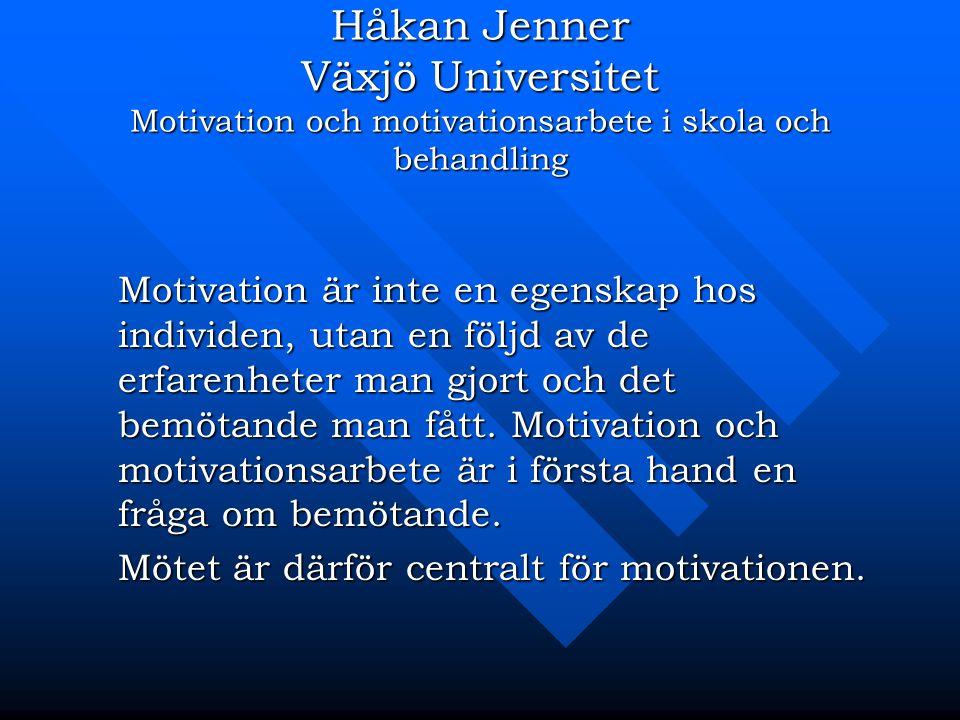 Håkan Jenner Växjö Universitet Motivation och motivationsarbete i skola och behandling Motivation är inte en egenskap hos individen, utan en följd av de erfarenheter man gjort och det bemötande man fått.