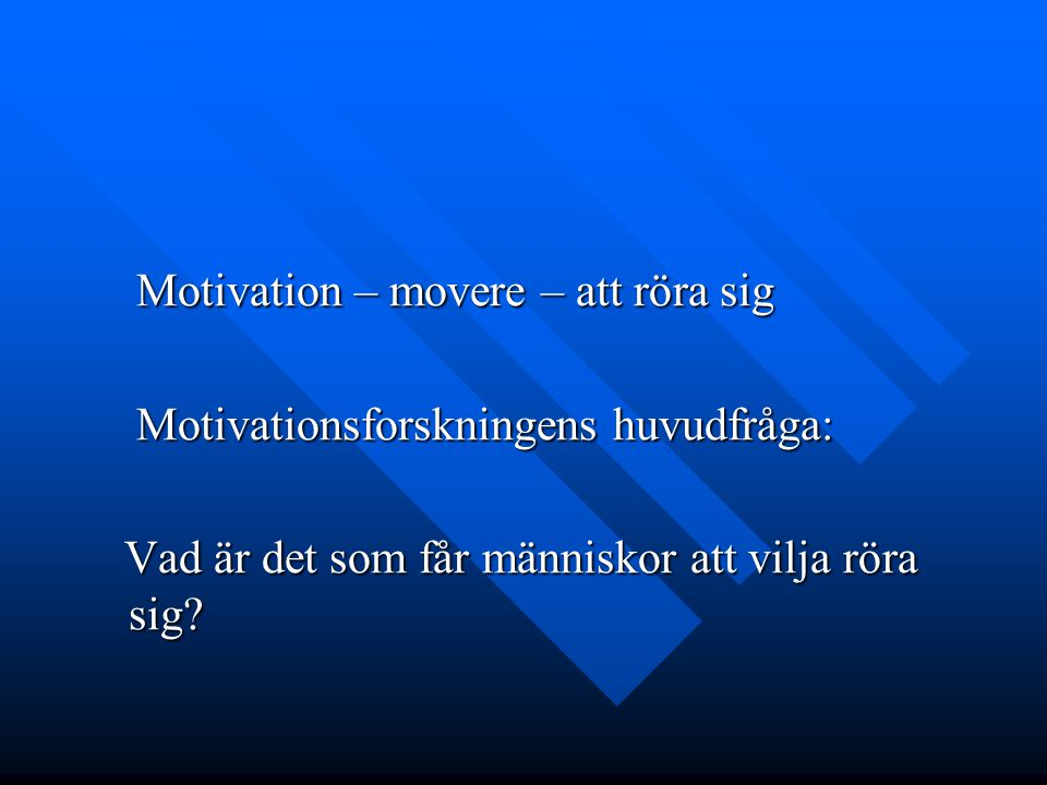 Motivation – movere – att röra sig Motivation – movere – att röra sig Motivationsforskningens huvudfråga: Motivationsforskningens huvudfråga: Vad är d