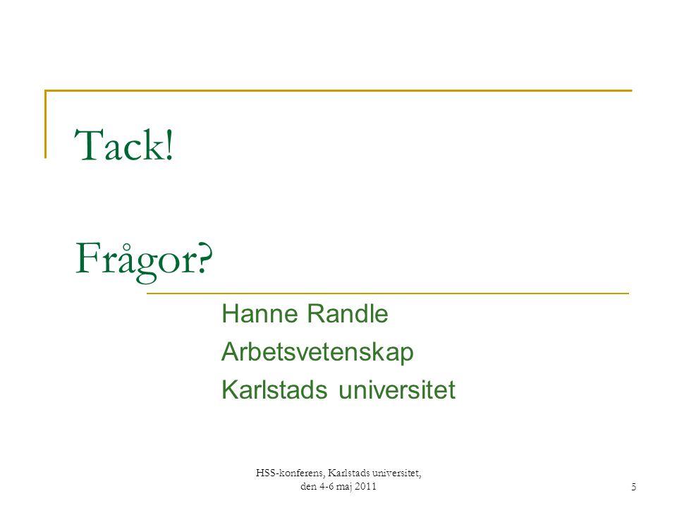 Tack! Frågor? Hanne Randle Arbetsvetenskap Karlstads universitet HSS-konferens, Karlstads universitet, den 4-6 maj 2011 5