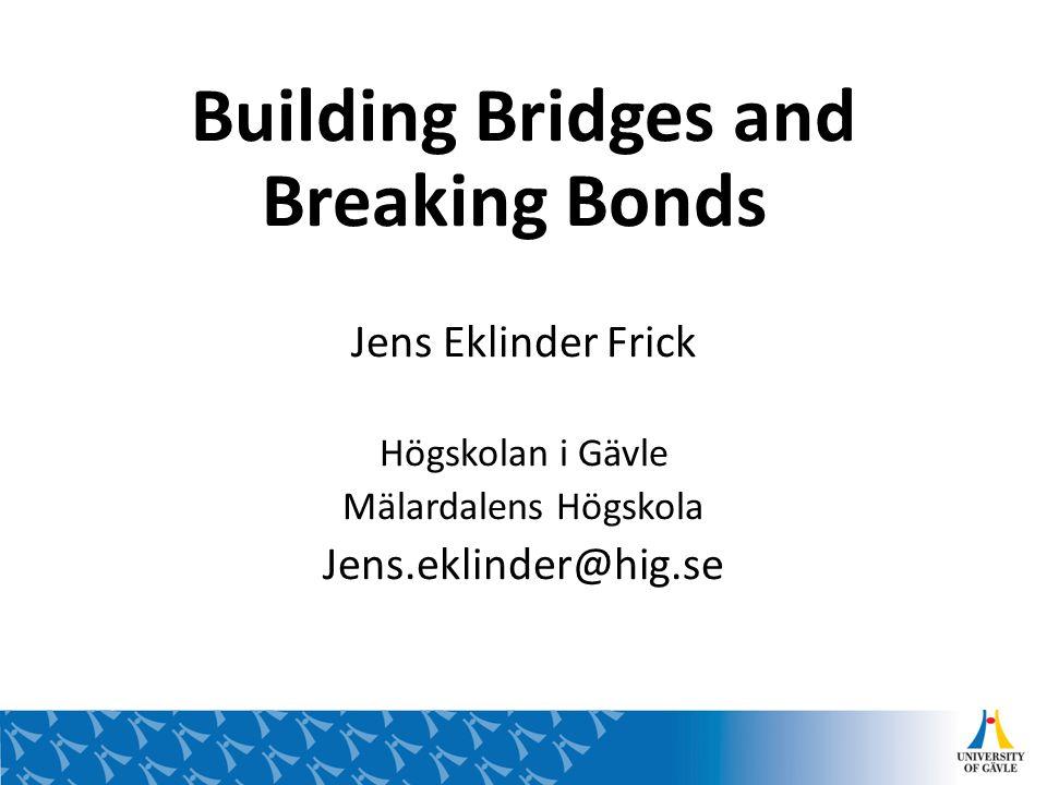 Building Bridges and Breaking Bonds Jens Eklinder Frick Högskolan i Gävle Mälardalens Högskola Jens.eklinder@hig.se