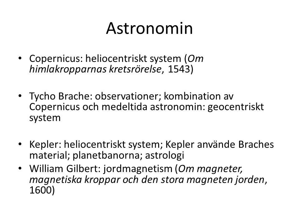 Astronomin Copernicus: heliocentriskt system (Om himlakropparnas kretsrörelse, 1543) Tycho Brache: observationer; kombination av Copernicus och medelt