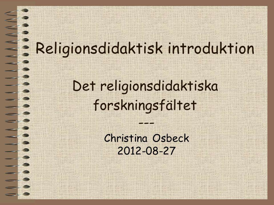 Religionsdidaktisk introduktion Det religionsdidaktiska forskningsfältet --- Christina Osbeck 2012-08-27