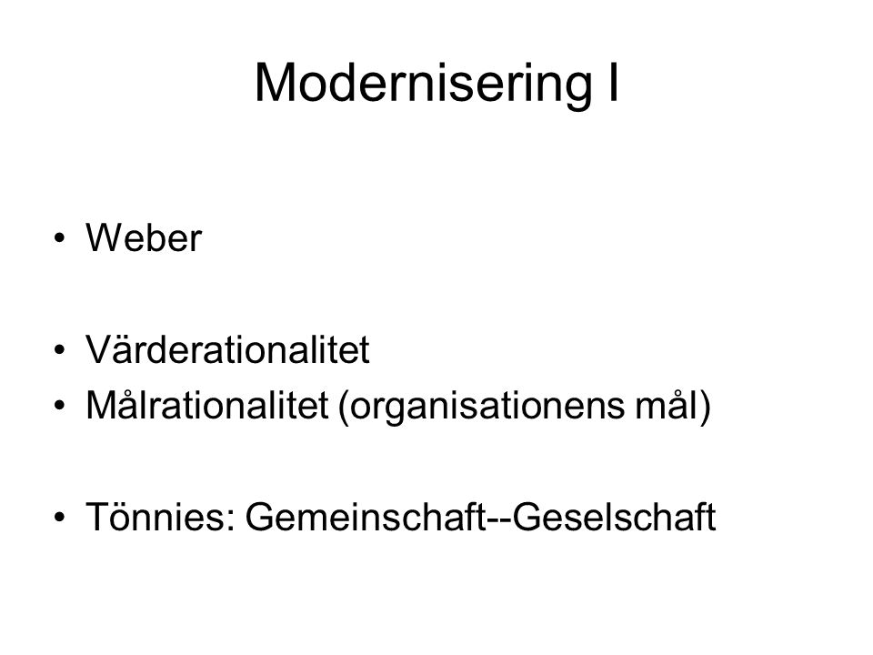 Modernisering I Weber Värderationalitet Målrationalitet (organisationens mål) Tönnies: Gemeinschaft--Geselschaft