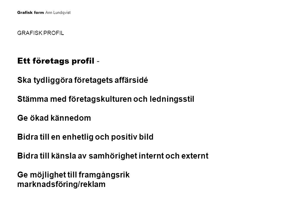 Grafisk form Ann Lundqvist GRAFISK PROFIL Ett företags profil - Ska tydliggöra företagets affärsidé Stämma med företagskulturen och ledningsstil Ge ök