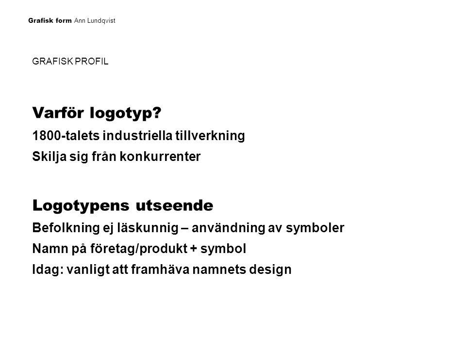 Grafisk form Ann Lundqvist GRAFISK PROFIL Logotypen representerar varumärket Naming = ge produkten ett namn Logotyp = grafisk utformning av detta namn Varumärke = namn och logotyp registrerade Varumärkets funktioner: informationsbärare, katalysator, garant, imageskapare, identitet till produkten Färgen på logotypen spelar också en stor roll…