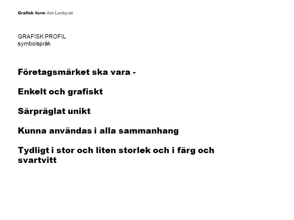 Grafisk form Ann Lundqvist GRAFISK PROFIL symbolspråk Företagsmärket ska vara - Enkelt och grafiskt Särpräglat unikt Kunna användas i alla sammanhang