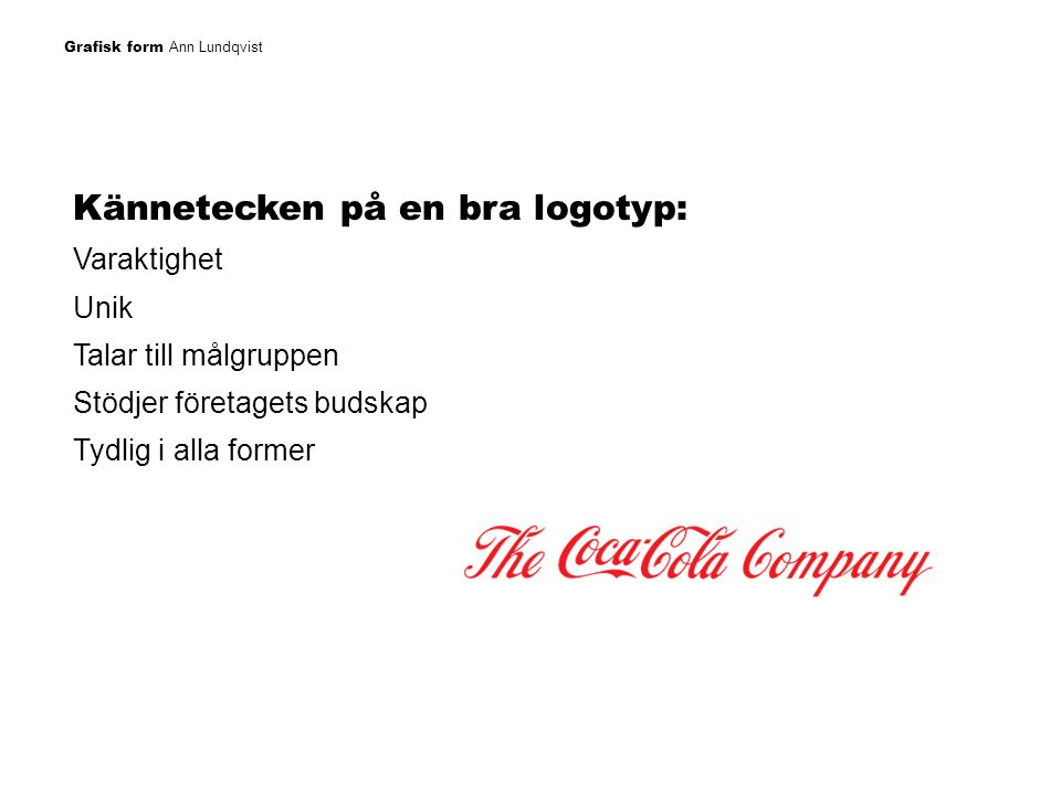 Grafisk form Ann Lundqvist Kännetecken på en bra logotyp: Varaktighet Unik Talar till målgruppen Stödjer företagets budskap Tydlig i alla former