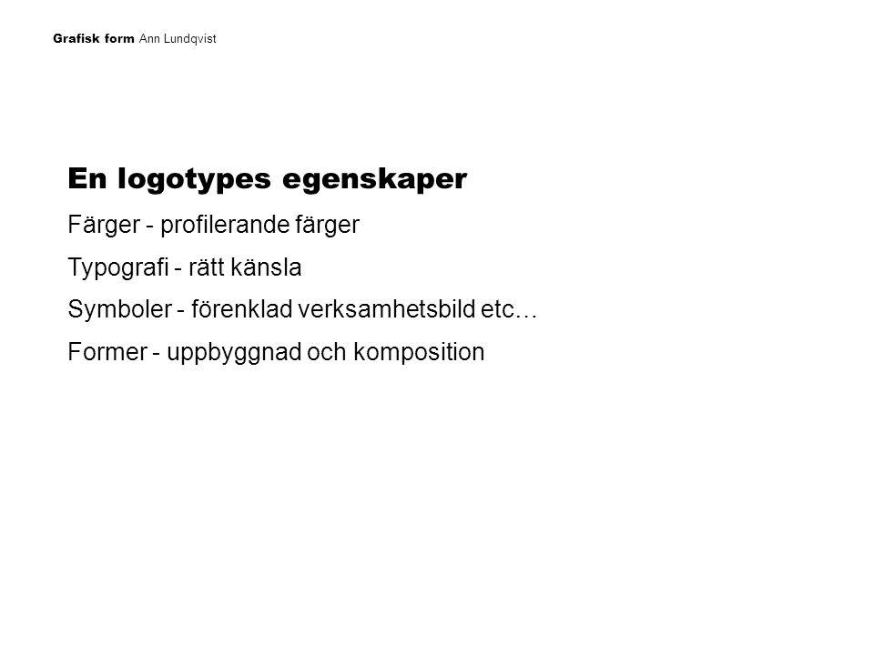 Grafisk form Ann Lundqvist En logotypes egenskaper Färger - profilerande färger Typografi - rätt känsla Symboler - förenklad verksamhetsbild etc… Form