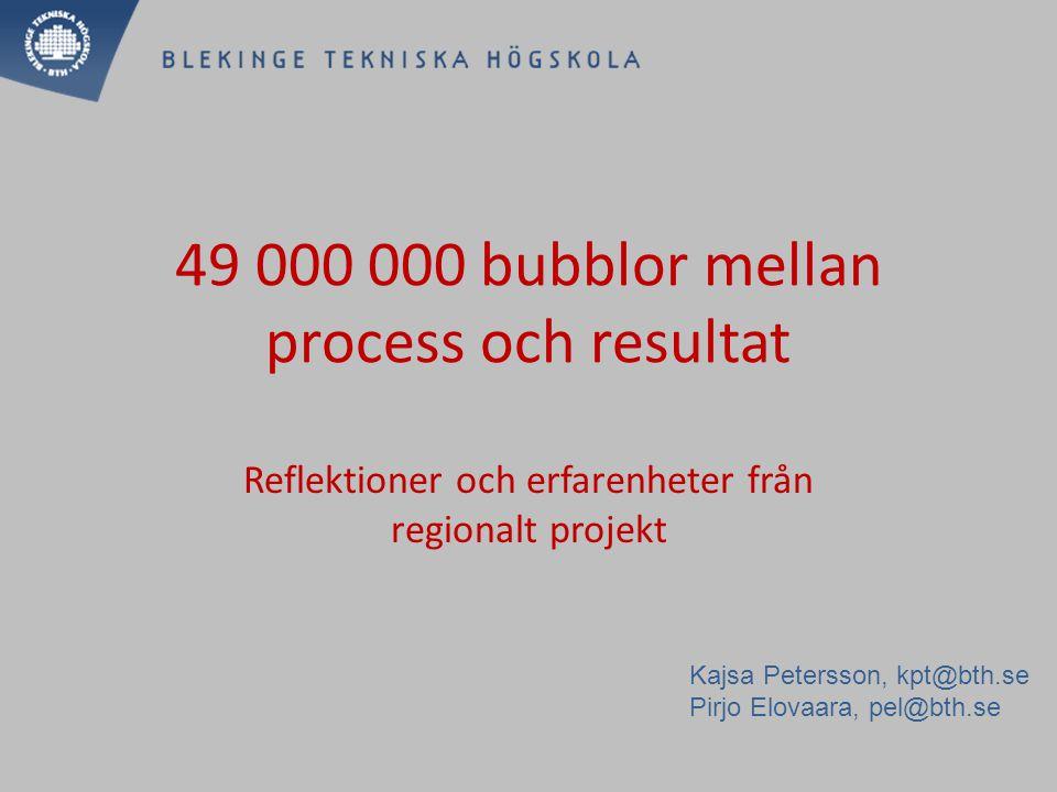 49 000 000 bubblormellan process och resultat Reflektioner och erfarenheter från regionalt projekt Kajsa Petersson, kpt@bth.se Pirjo Elovaara, pel@bth.se