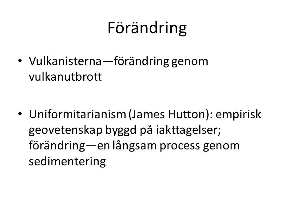Förändring Vulkanisterna—förändring genom vulkanutbrott Uniformitarianism (James Hutton): empirisk geovetenskap byggd på iakttagelser; förändring—en långsam process genom sedimentering