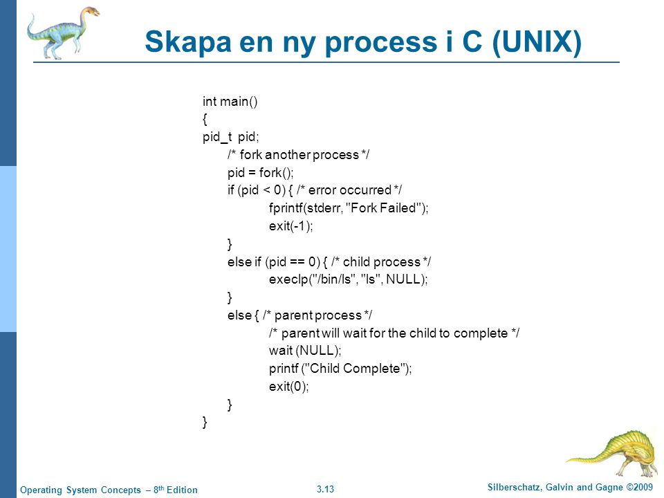3.13 Silberschatz, Galvin and Gagne ©2009 Operating System Concepts – 8 th Edition Skapa en ny process i C (UNIX) int main() { pid_t pid; /* fork another process */ pid = fork(); if (pid < 0) { /* error occurred */ fprintf(stderr, Fork Failed ); exit(-1); } else if (pid == 0) { /* child process */ execlp( /bin/ls , ls , NULL); } else { /* parent process */ /* parent will wait for the child to complete */ wait (NULL); printf ( Child Complete ); exit(0); }