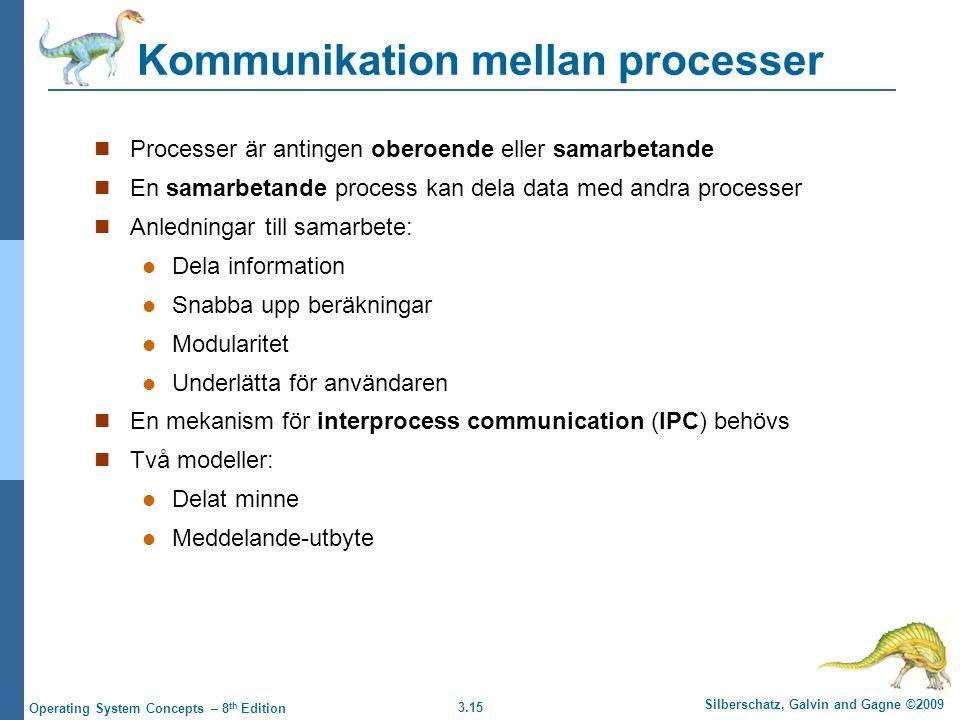 3.15 Silberschatz, Galvin and Gagne ©2009 Operating System Concepts – 8 th Edition Kommunikation mellan processer Processer är antingen oberoende eller samarbetande En samarbetande process kan dela data med andra processer Anledningar till samarbete: Dela information Snabba upp beräkningar Modularitet Underlätta för användaren En mekanism för interprocess communication (IPC) behövs Två modeller: Delat minne Meddelande-utbyte
