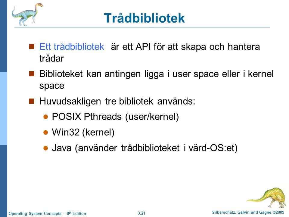 3.21 Silberschatz, Galvin and Gagne ©2009 Operating System Concepts – 8 th Edition Trådbibliotek Ett trådbibliotek är ett API för att skapa och hantera trådar Biblioteket kan antingen ligga i user space eller i kernel space Huvudsakligen tre bibliotek används: POSIX Pthreads (user/kernel) Win32 (kernel) Java (använder trådbiblioteket i värd-OS:et)