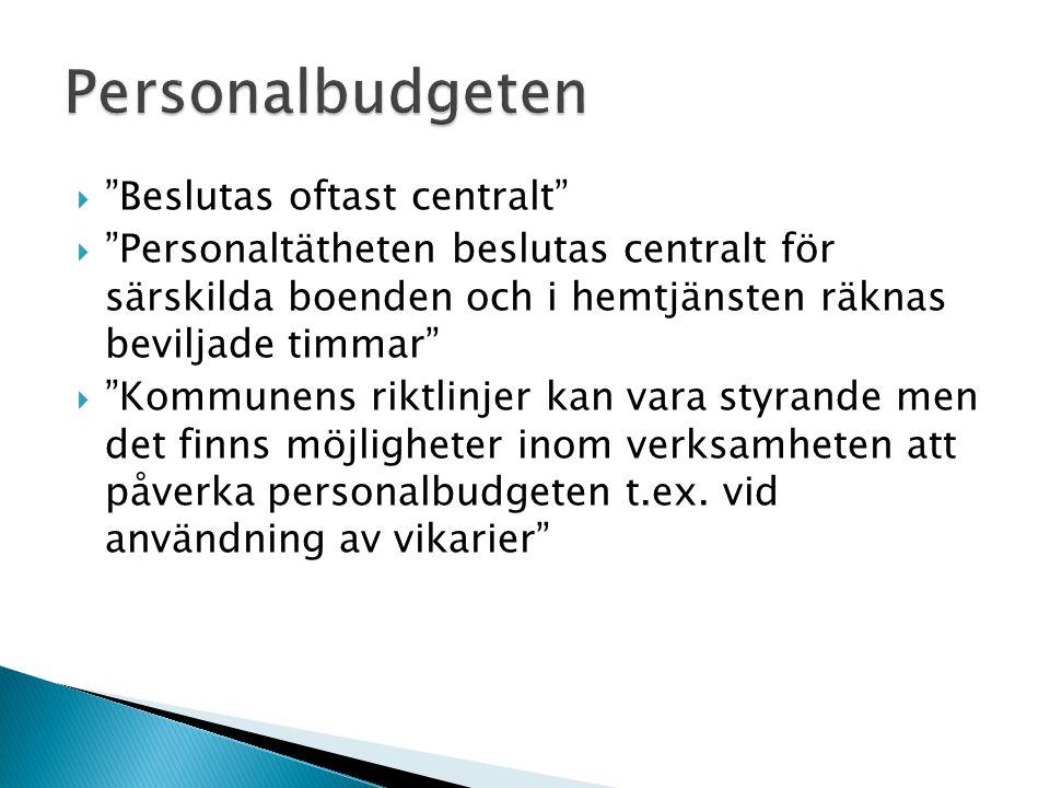  Beslutas oftast centralt  Personaltätheten beslutas centralt för särskilda boenden och i hemtjänsten räknas beviljade timmar  Kommunens riktlinjer kan vara styrande men det finns möjligheter inom verksamheten att påverka personalbudgeten t.ex.