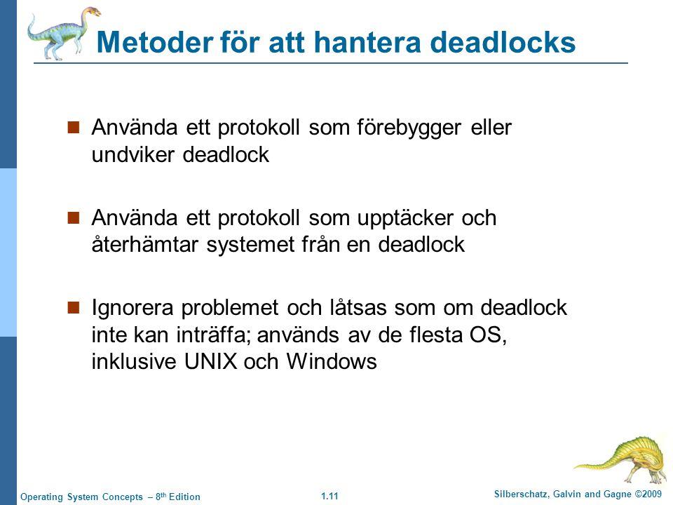 1.11 Silberschatz, Galvin and Gagne ©2009 Operating System Concepts – 8 th Edition Metoder för att hantera deadlocks Använda ett protokoll som förebygger eller undviker deadlock Använda ett protokoll som upptäcker och återhämtar systemet från en deadlock Ignorera problemet och låtsas som om deadlock inte kan inträffa; används av de flesta OS, inklusive UNIX och Windows