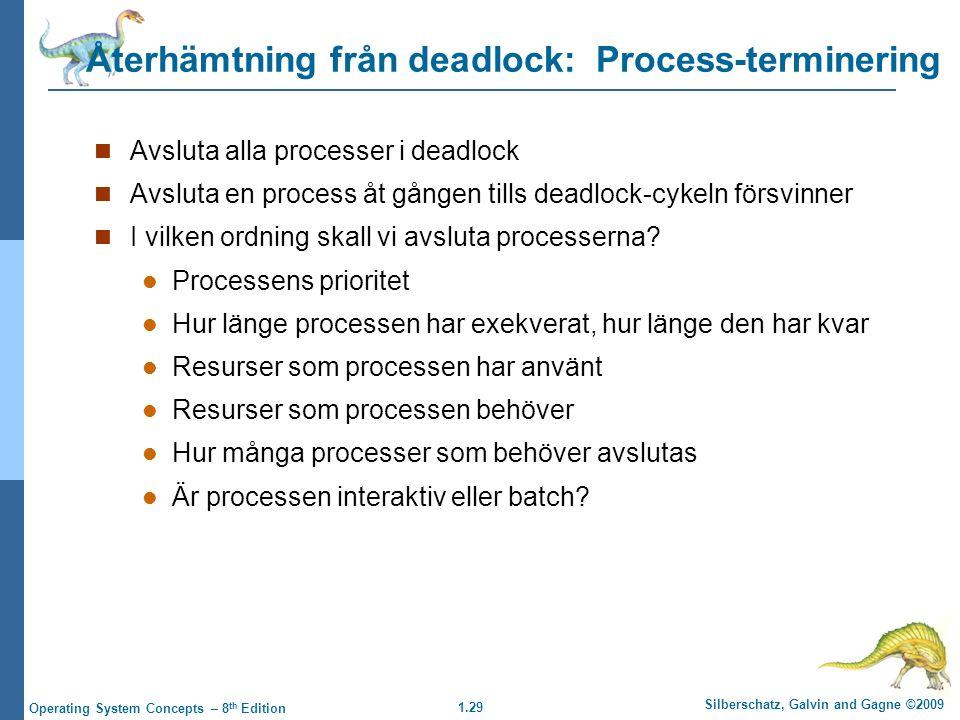1.29 Silberschatz, Galvin and Gagne ©2009 Operating System Concepts – 8 th Edition Återhämtning från deadlock: Process-terminering Avsluta alla processer i deadlock Avsluta en process åt gången tills deadlock-cykeln försvinner I vilken ordning skall vi avsluta processerna.