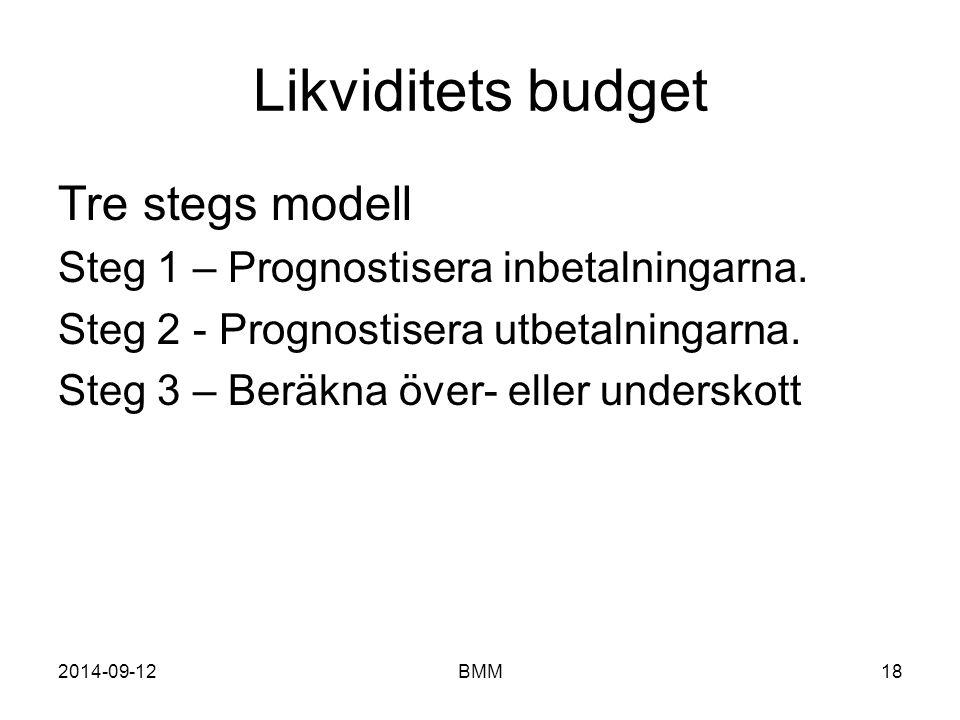 2014-09-12BMM18 Likviditets budget Tre stegs modell Steg 1 – Prognostisera inbetalningarna. Steg 2 - Prognostisera utbetalningarna. Steg 3 – Beräkna ö