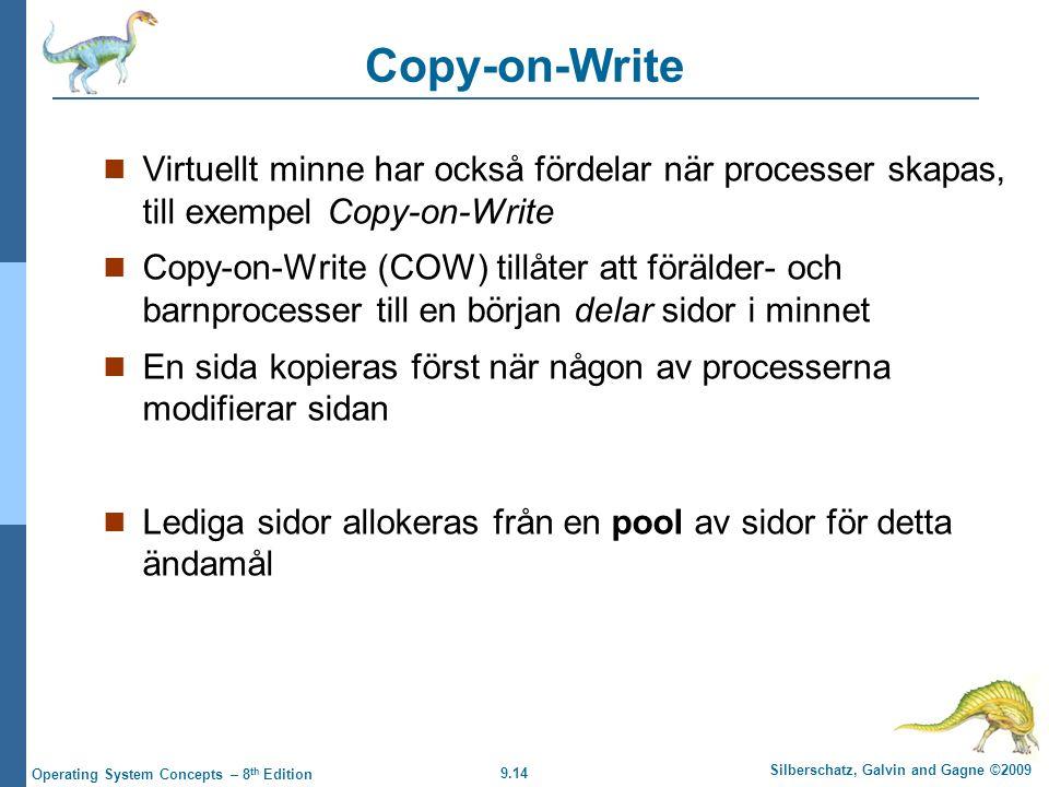 9.14 Silberschatz, Galvin and Gagne ©2009 Operating System Concepts – 8 th Edition Copy-on-Write Virtuellt minne har också fördelar när processer skapas, till exempel Copy-on-Write Copy-on-Write (COW) tillåter att förälder- och barnprocesser till en början delar sidor i minnet En sida kopieras först när någon av processerna modifierar sidan Lediga sidor allokeras från en pool av sidor för detta ändamål