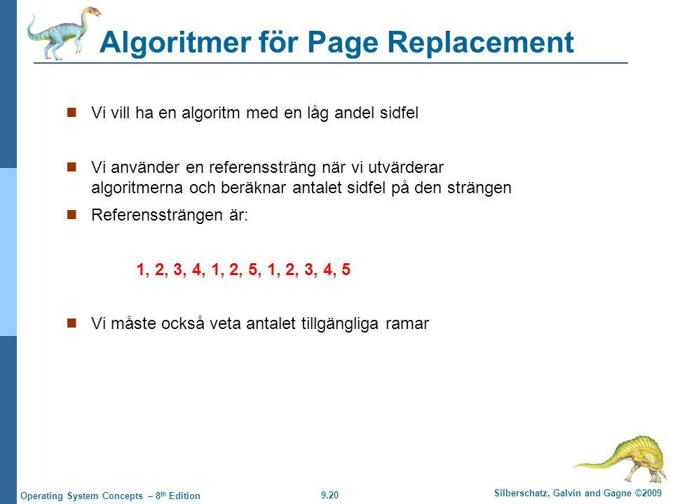 9.20 Silberschatz, Galvin and Gagne ©2009 Operating System Concepts – 8 th Edition Algoritmer för Page Replacement Vi vill ha en algoritm med en låg andel sidfel Vi använder en referenssträng när vi utvärderar algoritmerna och beräknar antalet sidfel på den strängen Referenssträngen är: 1, 2, 3, 4, 1, 2, 5, 1, 2, 3, 4, 5 Vi måste också veta antalet tillgängliga ramar