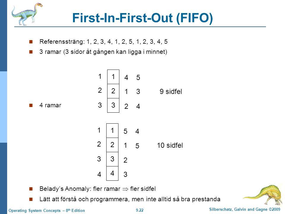 9.22 Silberschatz, Galvin and Gagne ©2009 Operating System Concepts – 8 th Edition First-In-First-Out (FIFO) Referenssträng: 1, 2, 3, 4, 1, 2, 5, 1, 2, 3, 4, 5 3 ramar (3 sidor åt gången kan ligga i minnet) 4 ramar Belady's Anomaly: fler ramar  fler sidfel Lätt att förstå och programmera, men inte alltid så bra prestanda 1 2 3 1 2 3 4 1 2 5 3 4 9 sidfel 1 2 3 1 2 3 5 1 2 4 5 10 sidfel 4 43
