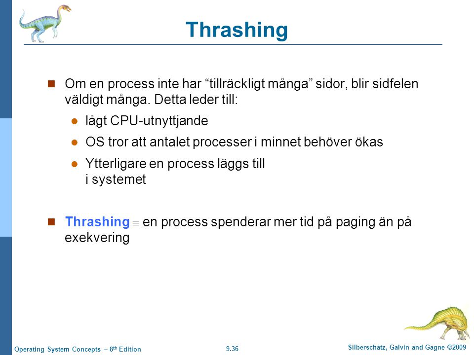 9.36 Silberschatz, Galvin and Gagne ©2009 Operating System Concepts – 8 th Edition Thrashing Om en process inte har tillräckligt många sidor, blir sidfelen väldigt många.