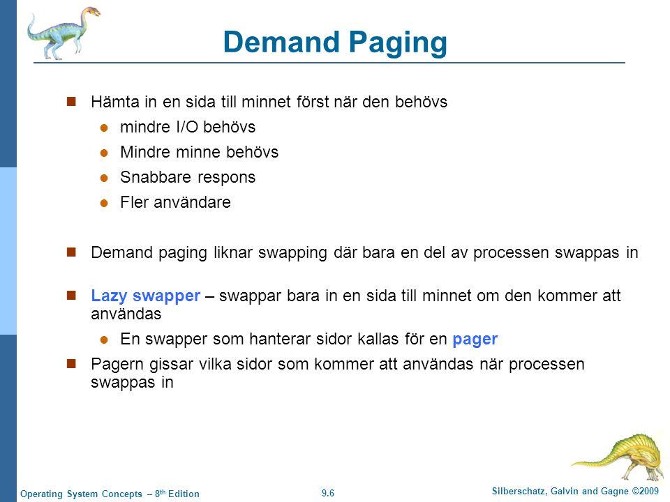 9.6 Silberschatz, Galvin and Gagne ©2009 Operating System Concepts – 8 th Edition Demand Paging Hämta in en sida till minnet först när den behövs mindre I/O behövs Mindre minne behövs Snabbare respons Fler användare Demand paging liknar swapping där bara en del av processen swappas in Lazy swapper – swappar bara in en sida till minnet om den kommer att användas En swapper som hanterar sidor kallas för en pager Pagern gissar vilka sidor som kommer att användas när processen swappas in