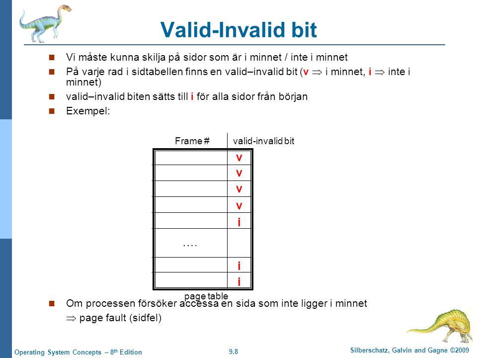 9.8 Silberschatz, Galvin and Gagne ©2009 Operating System Concepts – 8 th Edition Valid-Invalid bit Vi måste kunna skilja på sidor som är i minnet / inte i minnet På varje rad i sidtabellen finns en valid–invalid bit (v  i minnet, i  inte i minnet) valid–invalid biten sätts till i för alla sidor från början Exempel: Om processen försöker accessa en sida som inte ligger i minnet  page fault (sidfel) v v v v i i i ….