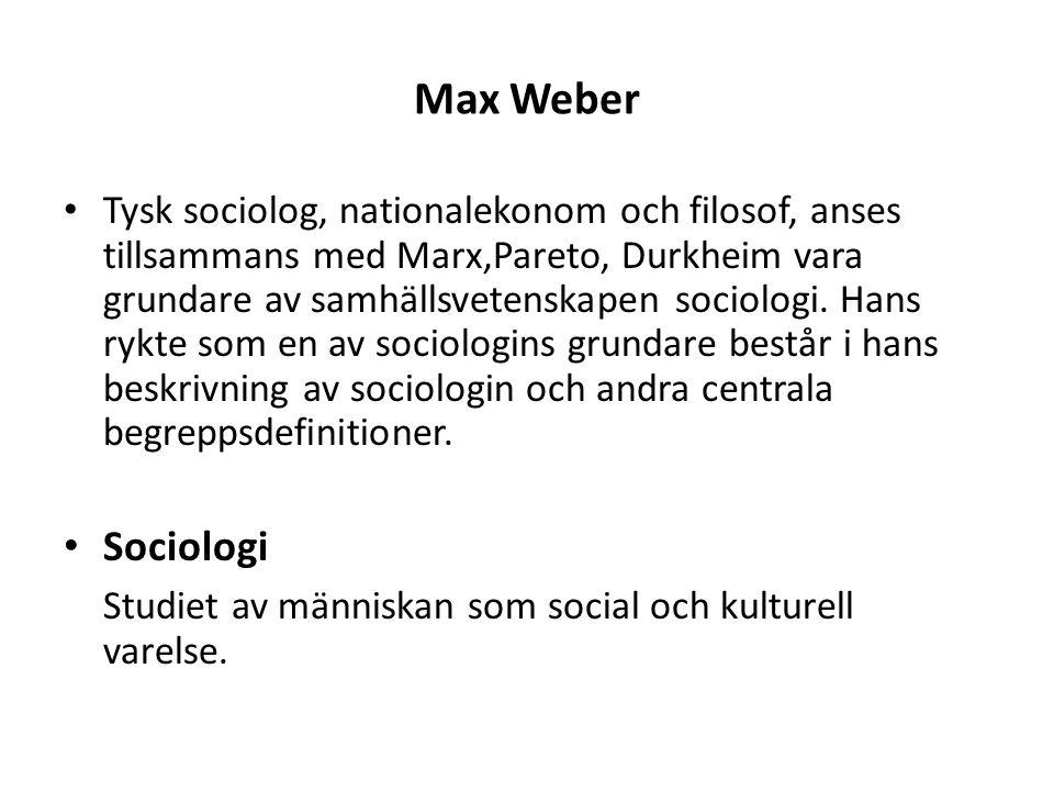 Max Weber Tysk sociolog, nationalekonom och filosof, anses tillsammans med Marx,Pareto, Durkheim vara grundare av samhällsvetenskapen sociologi. Hans