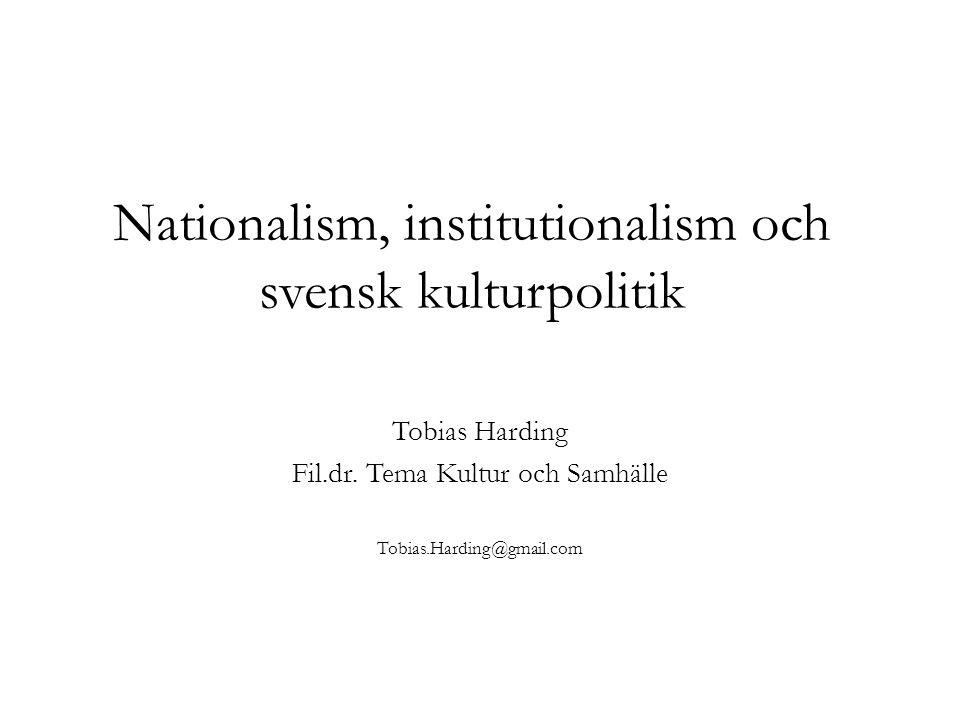 Nationalism, institutionalism och svensk kulturpolitik Tobias Harding Fil.dr. Tema Kultur och Samhälle Tobias.Harding@gmail.com