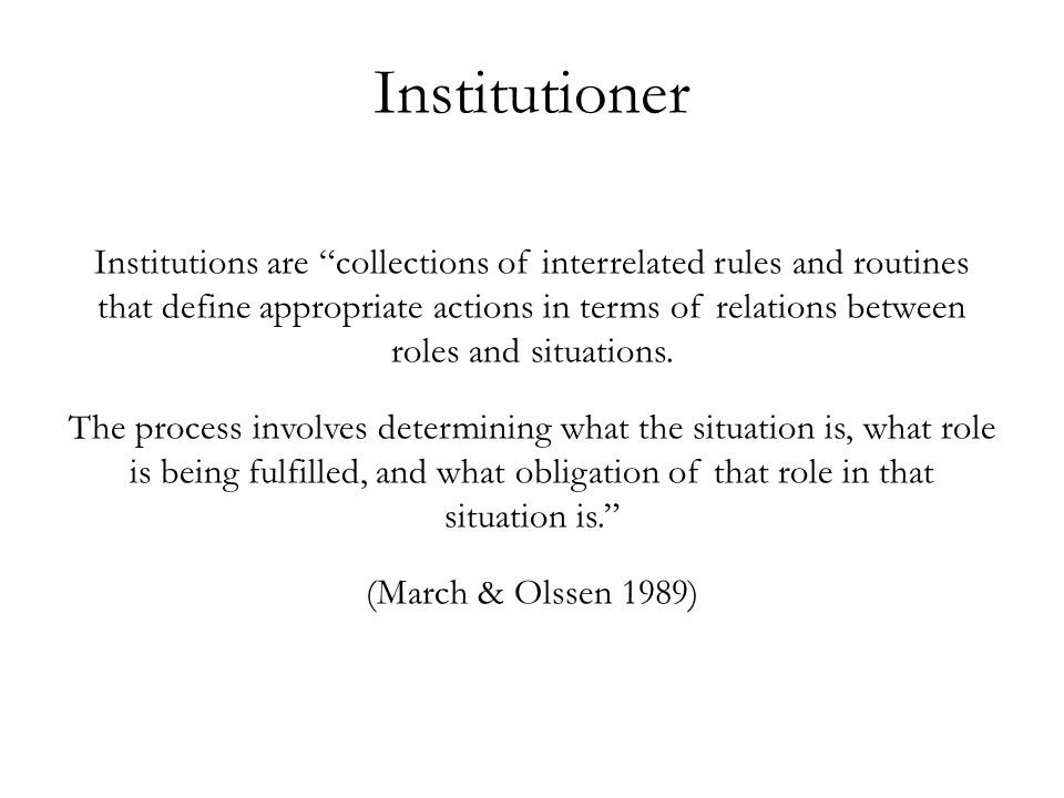 """Institutions are """"collections of interrelated rules and routines that define appropriate actions in terms of relations between roles and situations. T"""