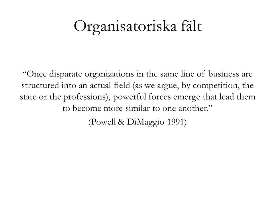 """""""Once disparate organizations in the same line of business are structured into an actual field (as we argue, by competition, the state or the professi"""