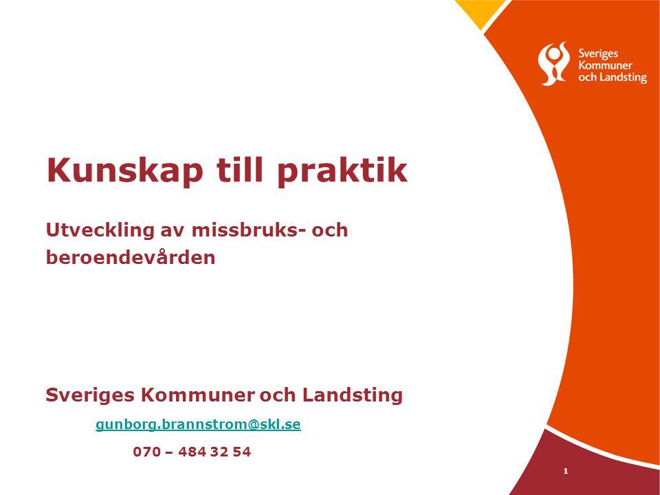 1 Kunskap till praktik Utveckling av missbruks- och beroendevården Sveriges Kommuner och Landsting gunborg.brannstrom@skl.se 070 – 484 32 54 gunborg.b