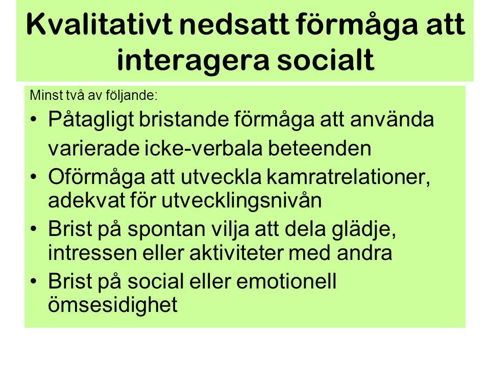 Kvalitativt nedsatt förmåga att interagera socialt Minst två av följande: Påtagligt bristande förmåga att använda varierade icke-verbala beteenden Ofö