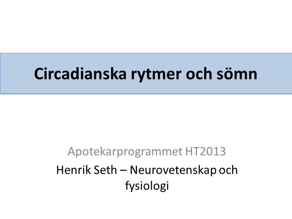 Circadianska rytmer och sömn Apotekarprogrammet HT2013 Henrik Seth – Neurovetenskap och fysiologi
