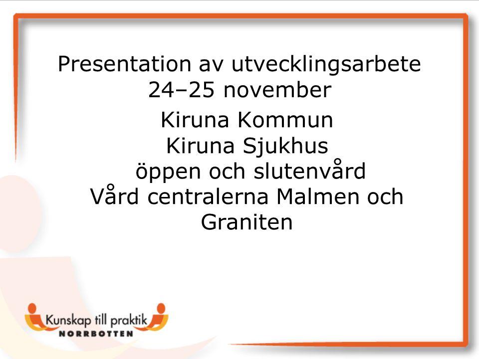 Kiruna Kommun Kiruna Sjukhus öppen och slutenvård Vård centralerna Malmen och Graniten Presentation av utvecklingsarbete 24–25 november
