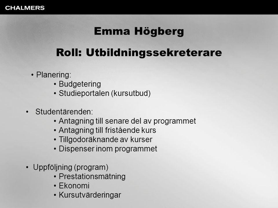 Emma Högberg Roll: Utbildningssekreterare Planering: Budgetering Studieportalen (kursutbud) Studentärenden: Antagning till senare del av programmet An
