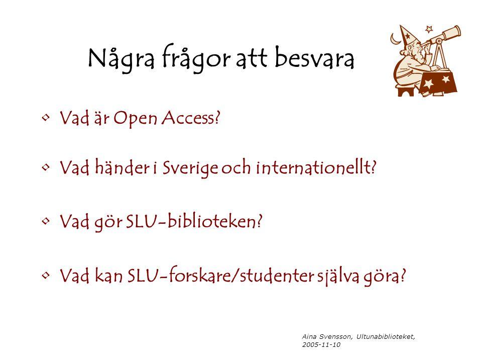 Aina Svensson, Ultunabiblioteket, 2005-11-10 Några frågor att besvara Vad är Open Access? Vad händer i Sverige och internationellt? Vad gör SLU-biblio