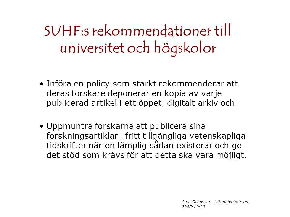 Aina Svensson, Ultunabiblioteket, 2005-11-10 SUHF:s rekommendationer till universitet och högskolor Införa en policy som starkt rekommenderar att deras forskare deponerar en kopia av varje publicerad artikel i ett öppet, digitalt arkiv och Uppmuntra forskarna att publicera sina forskningsartiklar i fritt tillgängliga vetenskapliga tidskrifter när en lämplig sådan existerar och ge det stöd som krävs för att detta ska vara möjligt.