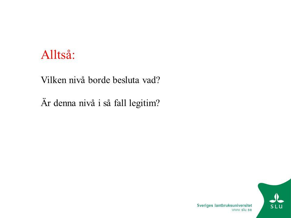 Sveriges lantbruksuniversitet www.slu.se Alltså: Vilken nivå borde besluta vad.