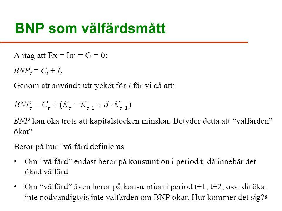 BNP som välfärdsmått 18 Antag att Ex = Im = G = 0: BNP t = C t + I t Genom att använda uttrycket för I får vi då att: BNP kan öka trots att kapitalstocken minskar.